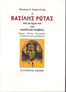 """Ο Βασίλης Ρώτας και το έργο του για παιδιά και έφηβους Θέατρο, ποίηση, πεζογραφία, """"κλασσικά εικονογραφημένα"""": Ερμηνευτικές, θεματολογικές, ιδεολογικές, παιδαγωγικές προσεγγίσεις Θανάσης Ν. Καραγιάννης Σύγχρονη Εποχή, 2007 657 σελ. ISBN 978-960-451-049-8, Συγγραφείς, Έλληνες - Βιογραφία [DDC: 928] Παιδική λογοτεχνία - Ερμηνεία και κριτική [DDC: 808.899 282] Παιδικά θεατρικά έργα, Ελληνικά [DDC: 792.022 6] Παιδική ποίηση, Ελληνική [DDC: 889.91]"""